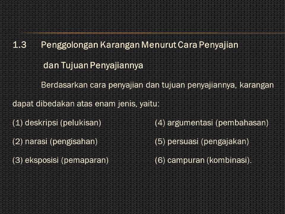 1.3Penggolongan Karangan Menurut Cara Penyajian dan Tujuan Penyajiannya Berdasarkan cara penyajian dan tujuan penyajiannya, karangan dapat dibedakan atas enam jenis, yaitu: (1) deskripsi (pelukisan)(4) argumentasi (pembahasan) (2) narasi (pengisahan)(5) persuasi (pengajakan) (3) eksposisi (pemaparan)(6) campuran (kombinasi).