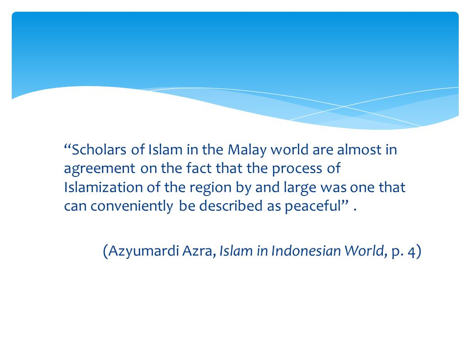 """Scholars of Islam in the Malay world are almost in agreement on the fact that the process of Islamization of the region by and large was one that can"