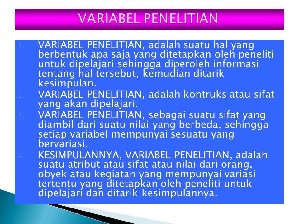 1. VARIABEL PENELITIAN, adalah suatu hal yang berbentuk apa saja yang ditetapkan oleh peneliti untuk dipelajari sehingga diperoleh informasi tentang h