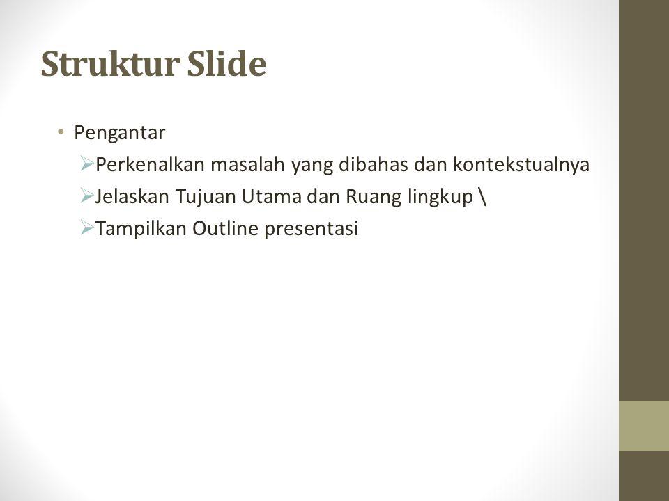 Struktur Slide Pengantar  Perkenalkan masalah yang dibahas dan kontekstualnya  Jelaskan Tujuan Utama dan Ruang lingkup \  Tampilkan Outline presentasi