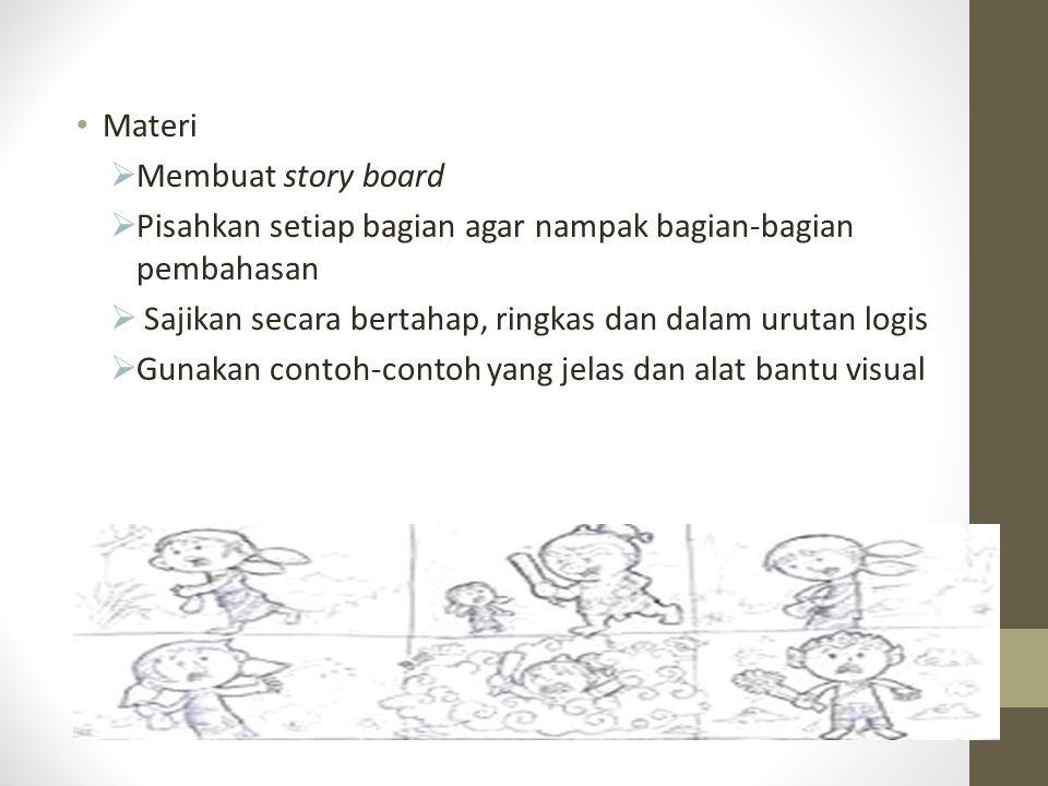 Materi  Membuat story board  Pisahkan setiap bagian agar nampak bagian-bagian pembahasan  Sajikan secara bertahap, ringkas dan dalam urutan logis  Gunakan contoh-contoh yang jelas dan alat bantu visual