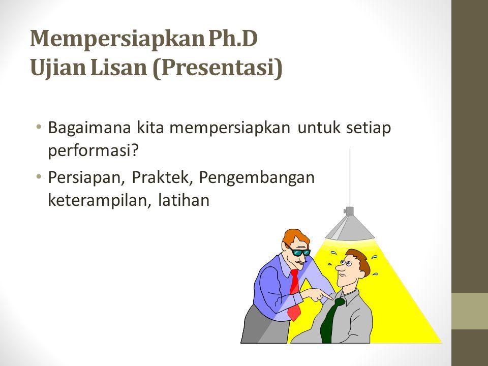 Mempersiapkan Ph.D Ujian Lisan (Presentasi) Bagaimana kita mempersiapkan untuk setiap performasi? Persiapan, Praktek, Pengembangan keterampilan, latih