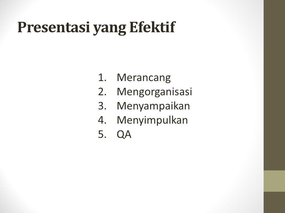 Presentasi yang Efektif 1. Merancang 2. Mengorganisasi 3. Menyampaikan 4. Menyimpulkan 5. QA