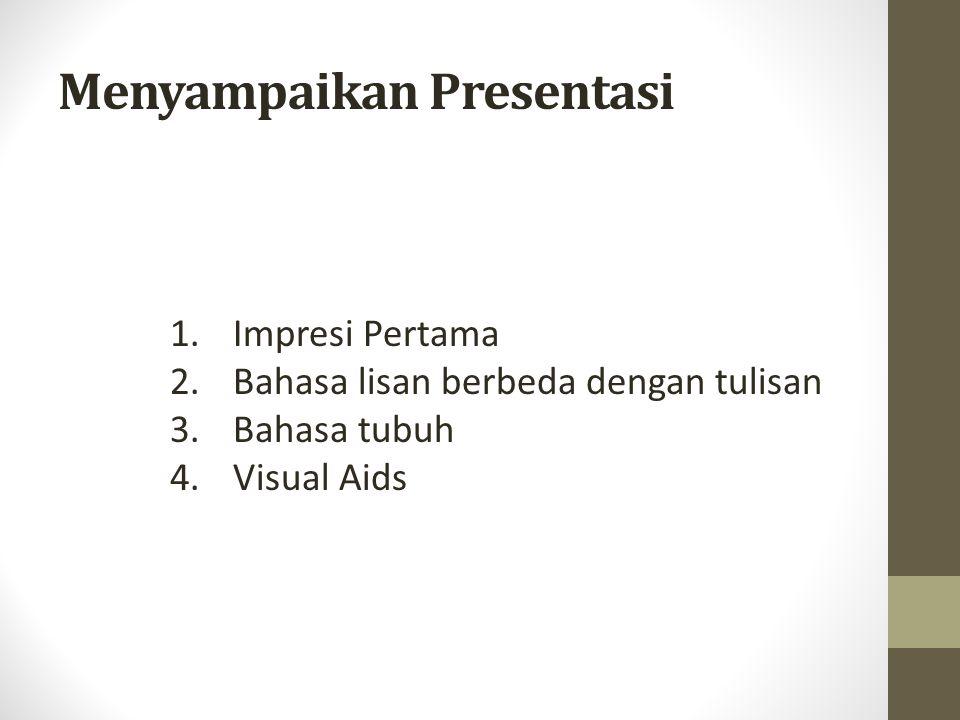 Menyampaikan Presentasi 1. Impresi Pertama 2. Bahasa lisan berbeda dengan tulisan 3. Bahasa tubuh 4. Visual Aids