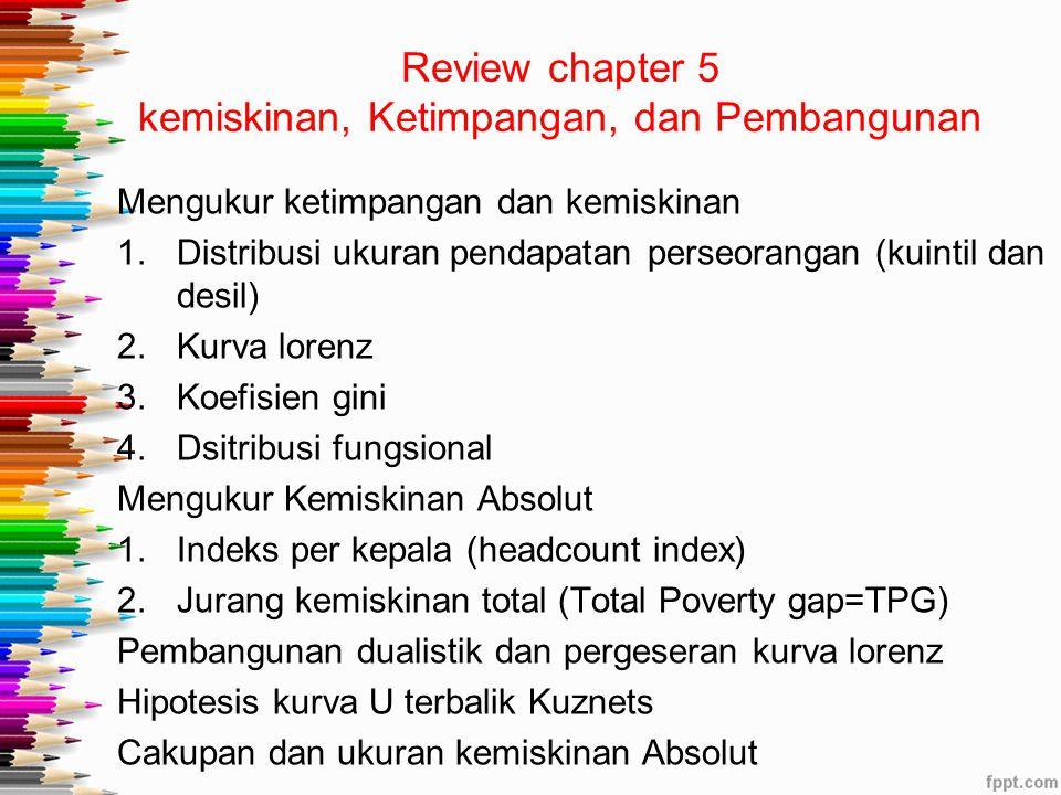 Review chapter 5 kemiskinan, Ketimpangan, dan Pembangunan Mengukur ketimpangan dan kemiskinan 1.Distribusi ukuran pendapatan perseorangan (kuintil dan