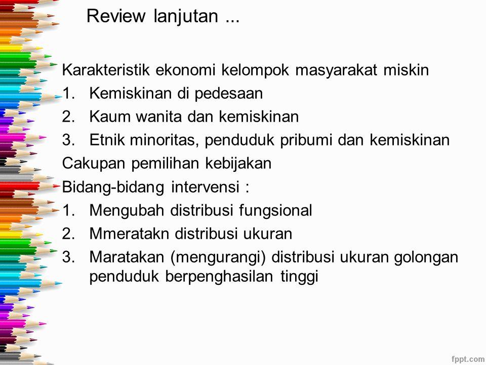 Review lanjutan... Karakteristik ekonomi kelompok masyarakat miskin 1.Kemiskinan di pedesaan 2.Kaum wanita dan kemiskinan 3.Etnik minoritas, penduduk
