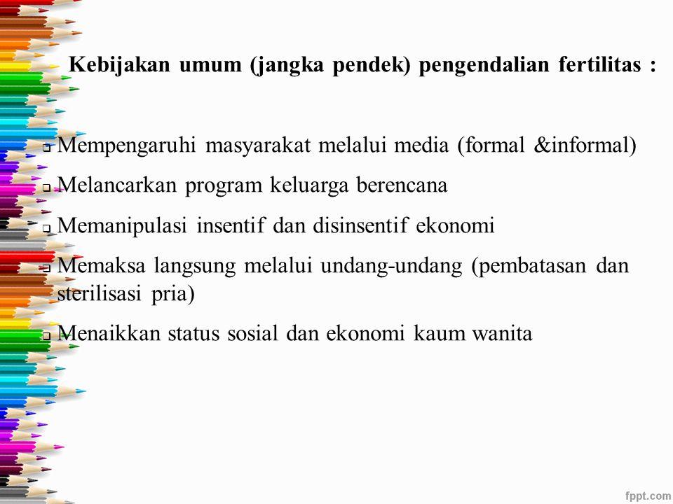 Kebijakan umum (jangka pendek) pengendalian fertilitas :  Mempengaruhi masyarakat melalui media (formal &informal)  Melancarkan program keluarga ber