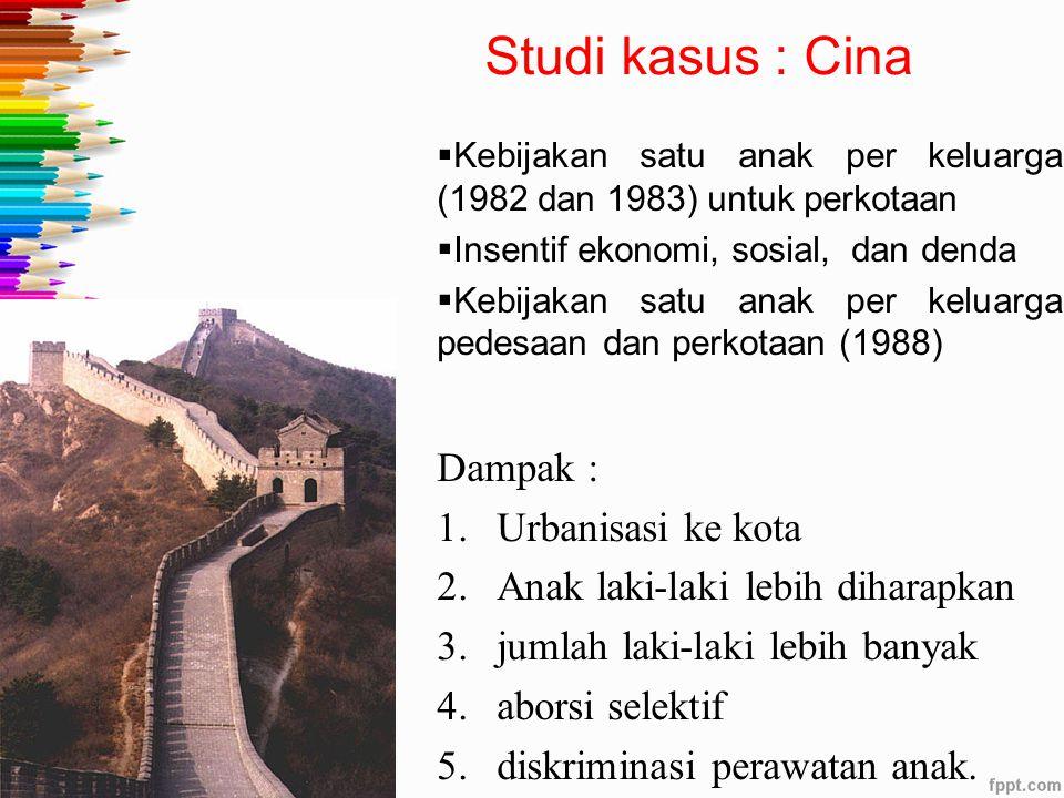 Studi kasus : Cina  Kebijakan satu anak per keluarga (1982 dan 1983) untuk perkotaan  Insentif ekonomi, sosial, dan denda  Kebijakan satu anak per