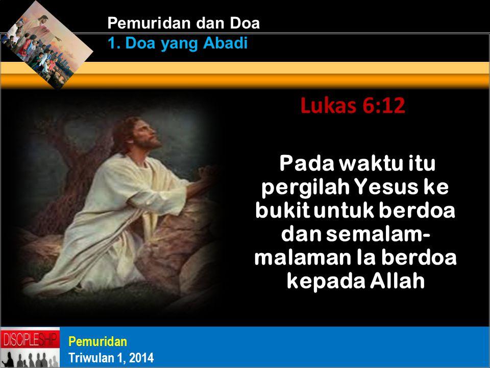 Pada waktu itu pergilah Yesus ke bukit untuk berdoa dan semalam- malaman Ia berdoa kepada Allah Pemuridan Triwulan 1, 2014 Pemuridan dan Doa 1.