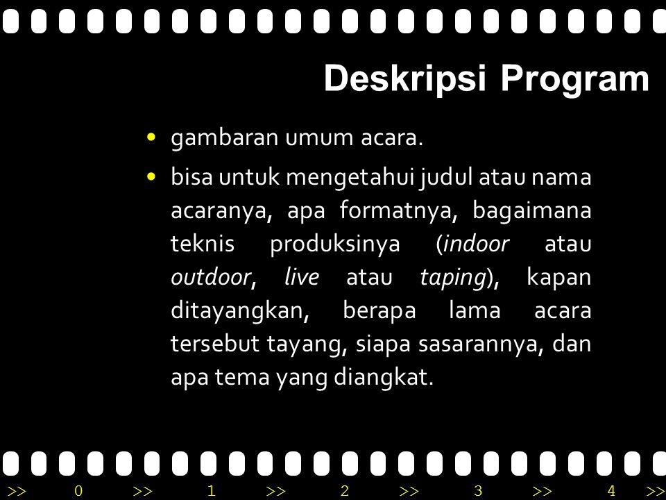 >>0 >>1 >> 2 >> 3 >> 4 >> Deskripsi Program gambaran umum acara. bisa untuk mengetahui judul atau nama acaranya, apa formatnya, bagaimana teknis produ