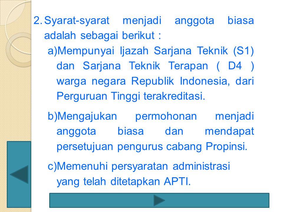 2.Syarat-syarat menjadi anggota biasa adalah sebagai berikut : a)Mempunyai Ijazah Sarjana Teknik (S1) dan Sarjana Teknik Terapan ( D4 ) warga negara R