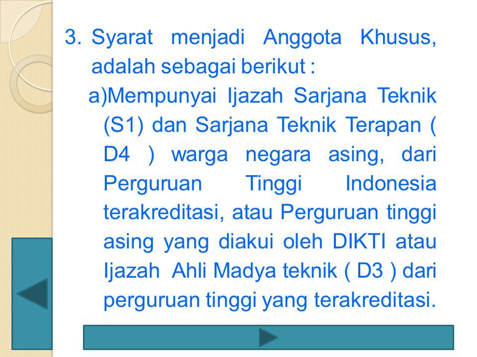 3.Syarat menjadi Anggota Khusus, adalah sebagai berikut : a)Mempunyai Ijazah Sarjana Teknik (S1) dan Sarjana Teknik Terapan ( D4 ) warga negara asing,
