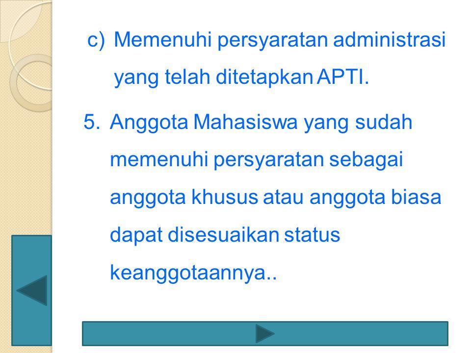 c)Memenuhi persyaratan administrasi yang telah ditetapkan APTI. 5.Anggota Mahasiswa yang sudah memenuhi persyaratan sebagai anggota khusus atau anggot