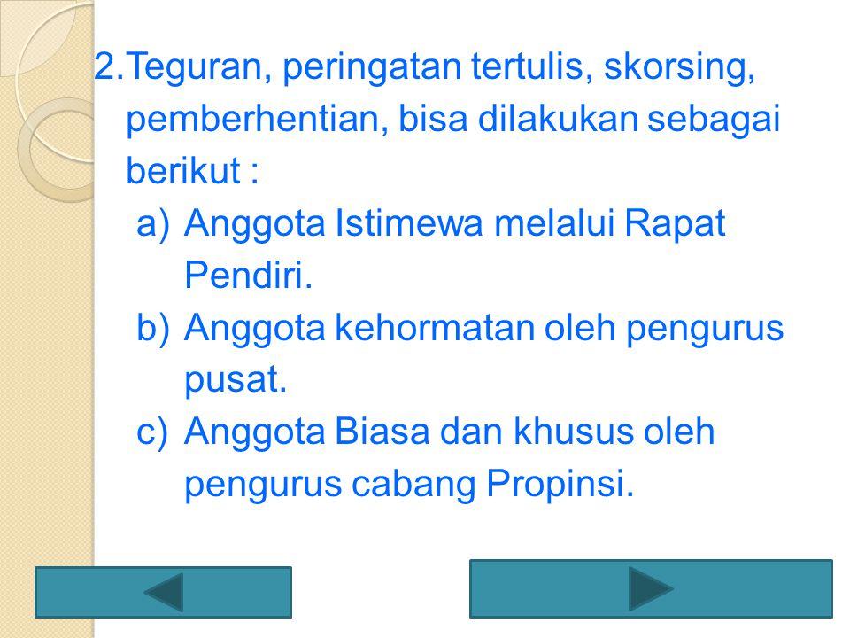 2.Teguran, peringatan tertulis, skorsing, pemberhentian, bisa dilakukan sebagai berikut : a)Anggota Istimewa melalui Rapat Pendiri. b)Anggota kehormat