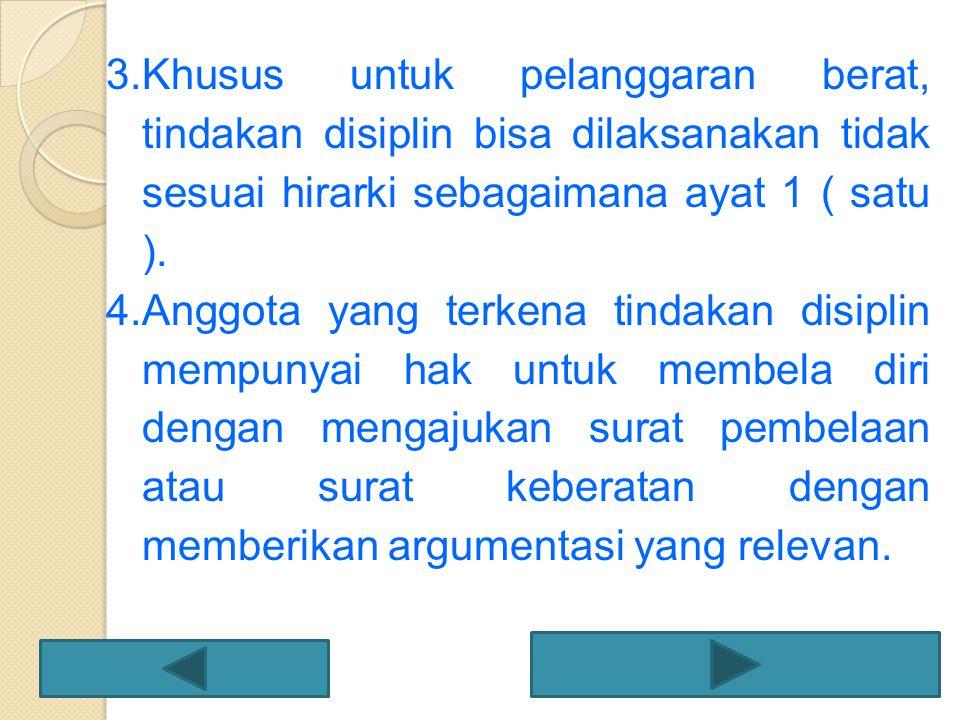 3.Khusus untuk pelanggaran berat, tindakan disiplin bisa dilaksanakan tidak sesuai hirarki sebagaimana ayat 1 ( satu ). 4.Anggota yang terkena tindaka