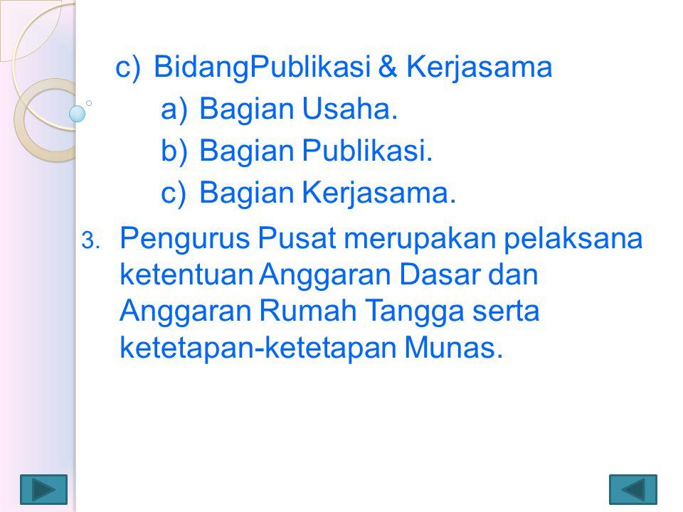 c)BidangPublikasi & Kerjasama a)Bagian Usaha. b)Bagian Publikasi. c)Bagian Kerjasama. 3. Pengurus Pusat merupakan pelaksana ketentuan Anggaran Dasar d