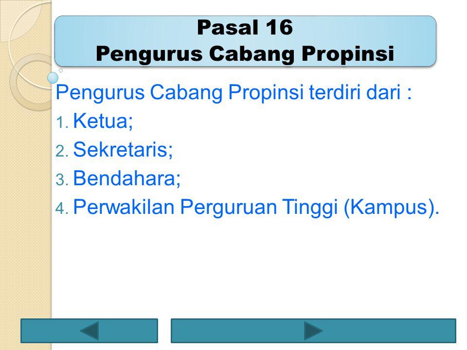 Pengurus Cabang Propinsi terdiri dari : 1. Ketua; 2. Sekretaris; 3. Bendahara; 4. Perwakilan Perguruan Tinggi (Kampus).