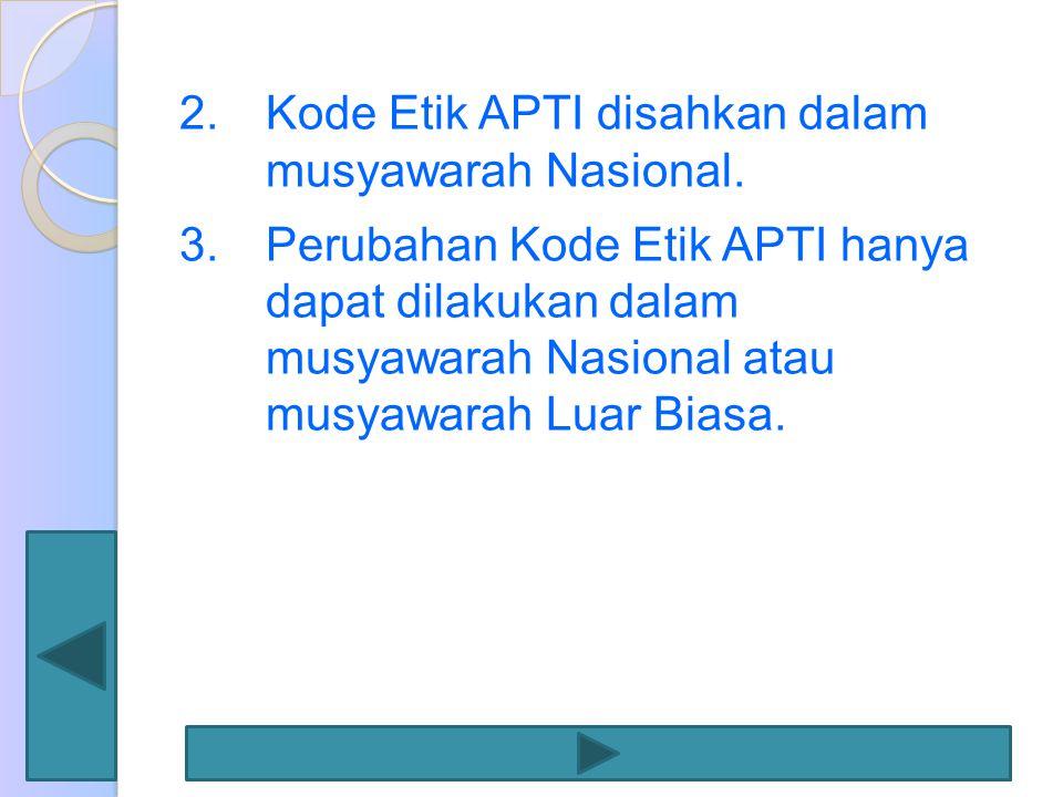 2.Kode Etik APTI disahkan dalam musyawarah Nasional. 3.Perubahan Kode Etik APTI hanya dapat dilakukan dalam musyawarah Nasional atau musyawarah Luar B