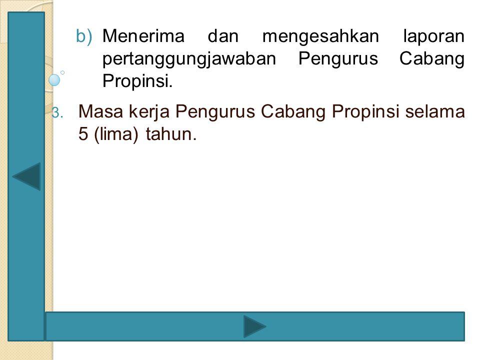 b)Menerima dan mengesahkan laporan pertanggungjawaban Pengurus Cabang Propinsi. 3. Masa kerja Pengurus Cabang Propinsi selama 5 (lima) tahun.