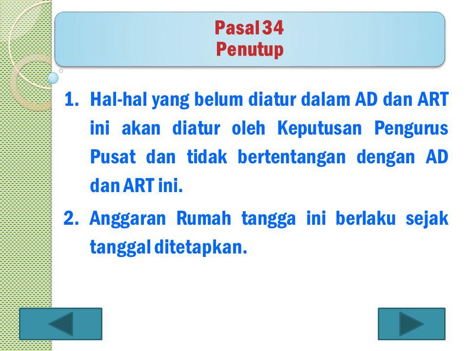 1.Hal-hal yang belum diatur dalam AD dan ART ini akan diatur oleh Keputusan Pengurus Pusat dan tidak bertentangan dengan AD dan ART ini. 2.Anggaran Ru
