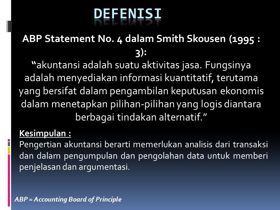 """ABP Statement No. 4 dalam Smith Skousen (1995 : 3): """"akuntansi adalah suatu aktivitas jasa. Fungsinya adalah menyediakan informasi kuantitatif, teruta"""