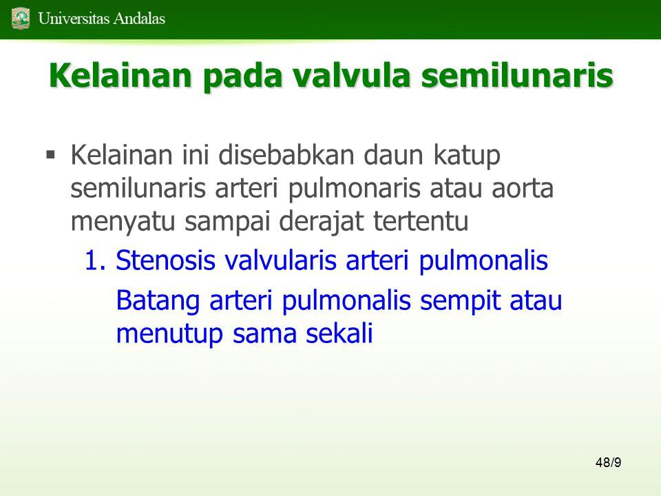 48/9 Kelainan pada valvula semilunaris  Kelainan ini disebabkan daun katup semilunaris arteri pulmonaris atau aorta menyatu sampai derajat tertentu 1