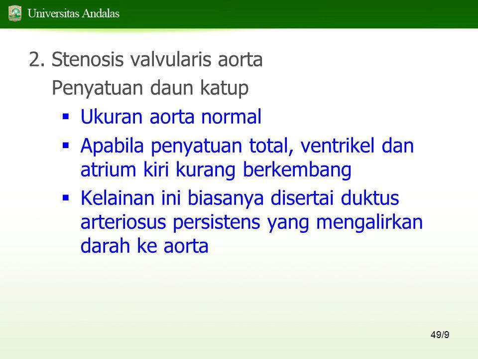 49/9 2.Stenosis valvularis aorta Penyatuan daun katup  Ukuran aorta normal  Apabila penyatuan total, ventrikel dan atrium kiri kurang berkembang  K