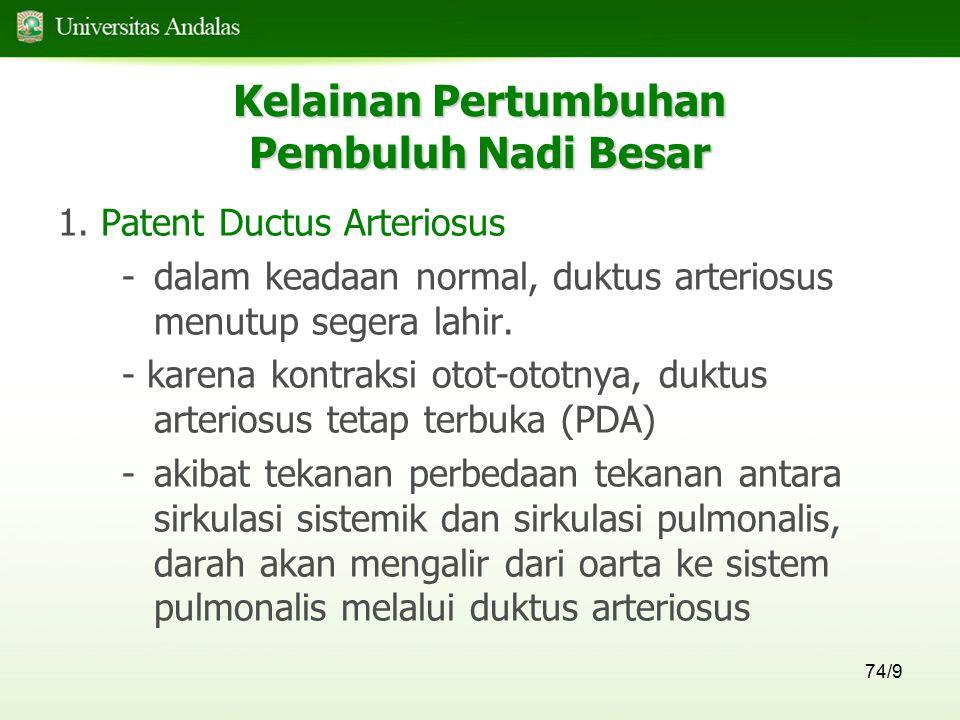 74/9 Kelainan Pertumbuhan Pembuluh Nadi Besar 1. Patent Ductus Arteriosus - dalam keadaan normal, duktus arteriosus menutup segera lahir. - karena kon