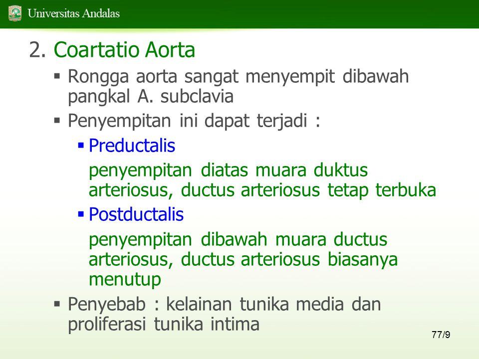 77/9 2. Coartatio Aorta  Rongga aorta sangat menyempit dibawah pangkal A. subclavia  Penyempitan ini dapat terjadi :  Preductalis penyempitan diata