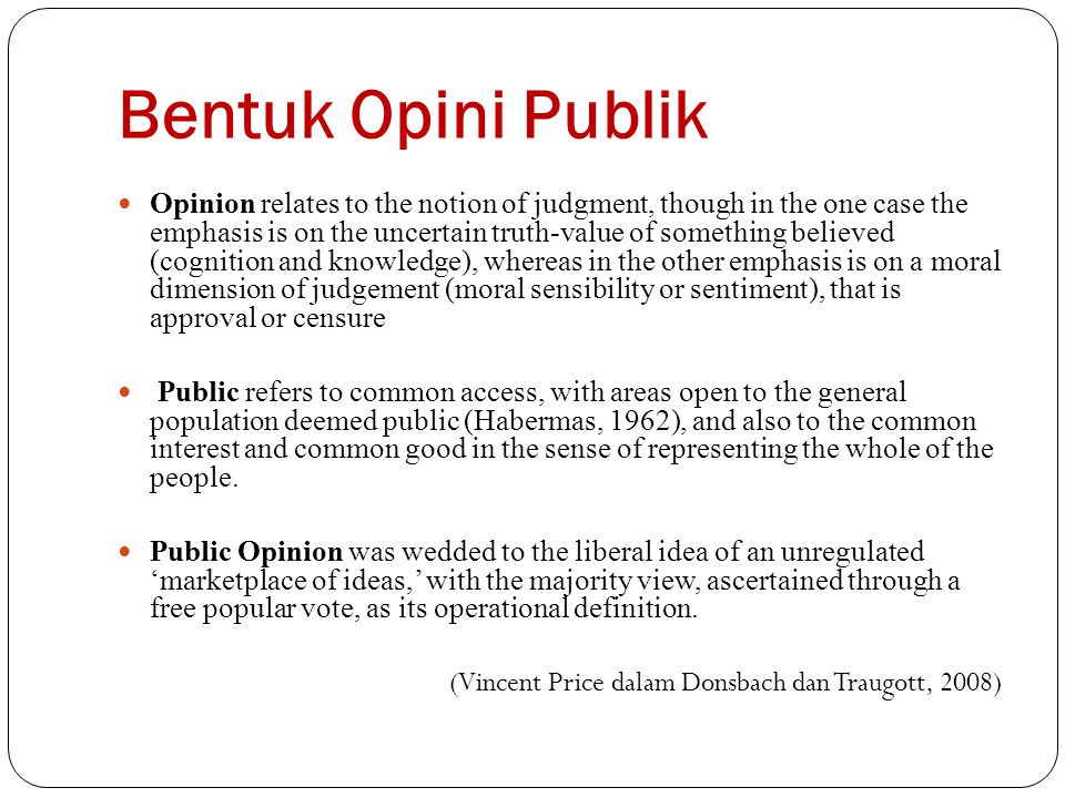Bentuk Opini Publik Opinion relates to the notion of judgment, though in the one case the emphasis is on the uncertain truth-value of something believ