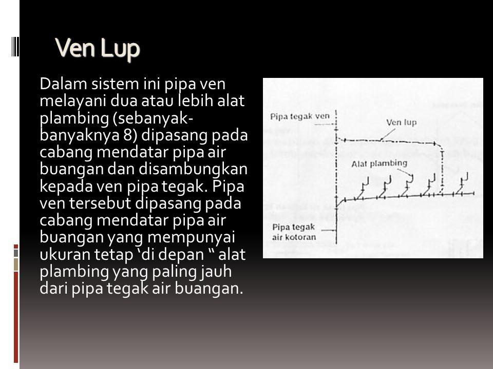 Ven Lup Dalam sistem ini pipa ven melayani dua atau lebih alat plambing (sebanyak- banyaknya 8) dipasang pada cabang mendatar pipa air buangan dan disambungkan kepada ven pipa tegak.
