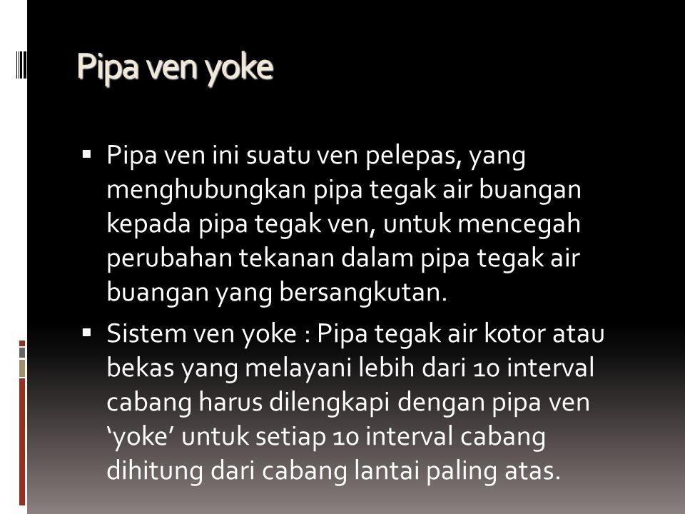 Pipa ven yoke  Pipa ven ini suatu ven pelepas, yang menghubungkan pipa tegak air buangan kepada pipa tegak ven, untuk mencegah perubahan tekanan dalam pipa tegak air buangan yang bersangkutan.