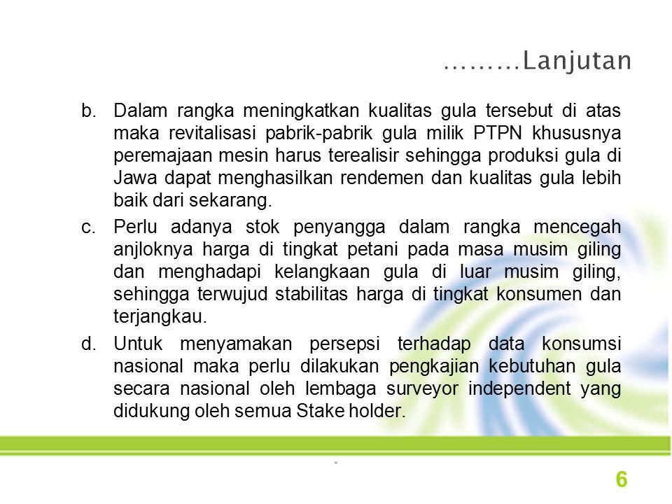 b.Dalam rangka meningkatkan kualitas gula tersebut di atas maka revitalisasi pabrik-pabrik gula milik PTPN khususnya peremajaan mesin harus terealisir sehingga produksi gula di Jawa dapat menghasilkan rendemen dan kualitas gula lebih baik dari sekarang.