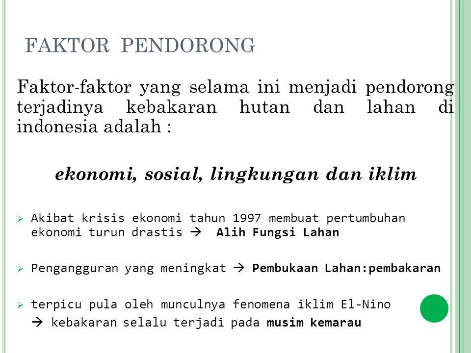 FAKTOR PENDORONG Faktor-faktor yang selama ini menjadi pendorong terjadinya kebakaran hutan dan lahan di indonesia adalah : ekonomi, sosial, lingkunga