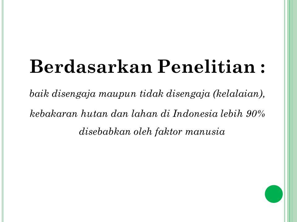 Berdasarkan Penelitian : baik disengaja maupun tidak disengaja (kelalaian), kebakaran hutan dan lahan di Indonesia lebih 90% disebabkan oleh faktor ma