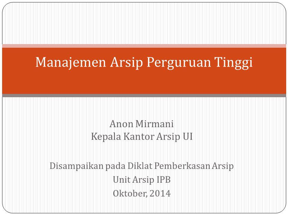 Anon Mirmani Kepala Kantor Arsip UI Disampaikan pada Diklat Pemberkasan Arsip Unit Arsip IPB Oktober, 2014 Manajemen Arsip Perguruan Tinggi