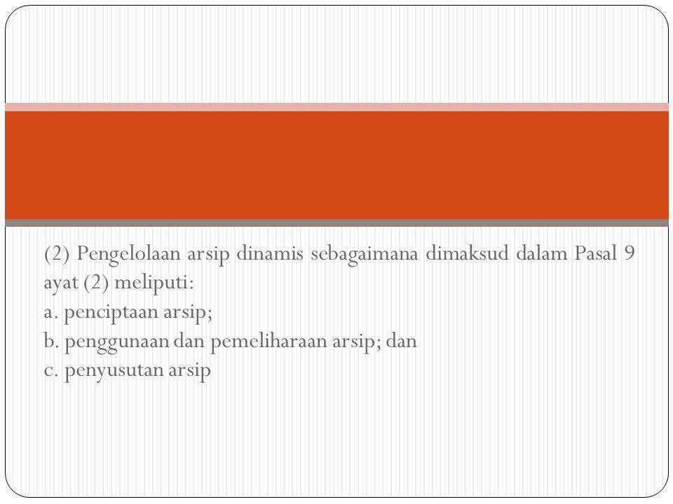 (2) Pengelolaan arsip dinamis sebagaimana dimaksud dalam Pasal 9 ayat (2) meliputi: a. penciptaan arsip; b. penggunaan dan pemeliharaan arsip; dan c.