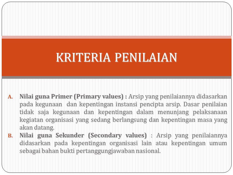 A. Nilai guna Primer (Primary values) : Arsip yang penilaiannya didasarkan pada kegunaan dan kepentingan instansi pencipta arsip. Dasar penilaian tida