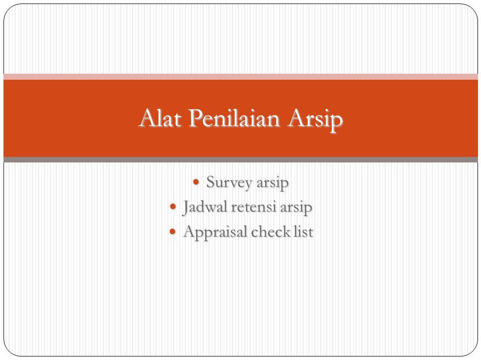Survey arsip Survey arsip Jadwal retensi arsip Jadwal retensi arsip Appraisal check list Appraisal check list Alat Penilaian Arsip