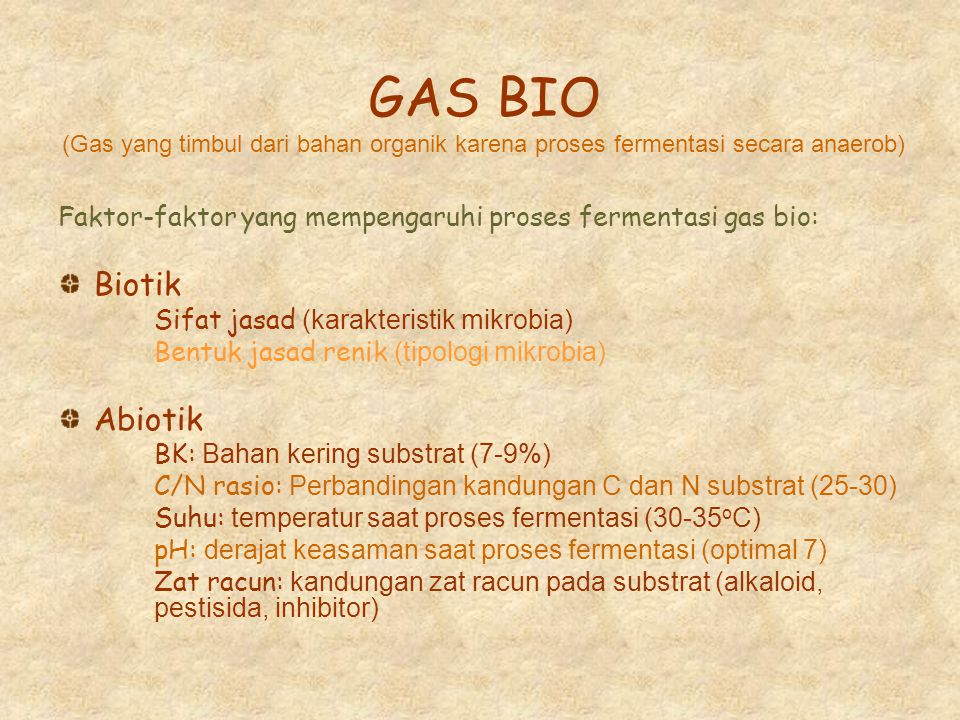 GAS BIO (Gas yang timbul dari bahan organik karena proses fermentasi secara anaerob) Faktor-faktor yang mempengaruhi proses fermentasi gas bio: Biotik Sifat jasad (karakteristik mikrobia) Bentuk jasad renik (tipologi mikrobia) Abiotik BK: Bahan kering substrat (7-9%) C/N rasio: Perbandingan kandungan C dan N substrat (25-30) Suhu: temperatur saat proses fermentasi (30-35 o C) pH: derajat keasaman saat proses fermentasi (optimal 7) Zat racun: kandungan zat racun pada substrat (alkaloid, pestisida, inhibitor)