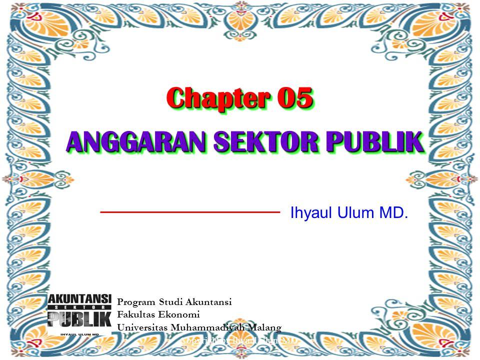 Chapter 05 ANGGARAN SEKTOR PUBLIK Program Studi Akuntansi Fakultas Ekonomi Universitas Muhammadiyah Malang Ihyaul Ulum MD. Copyright by Ihyaul Ulum MD