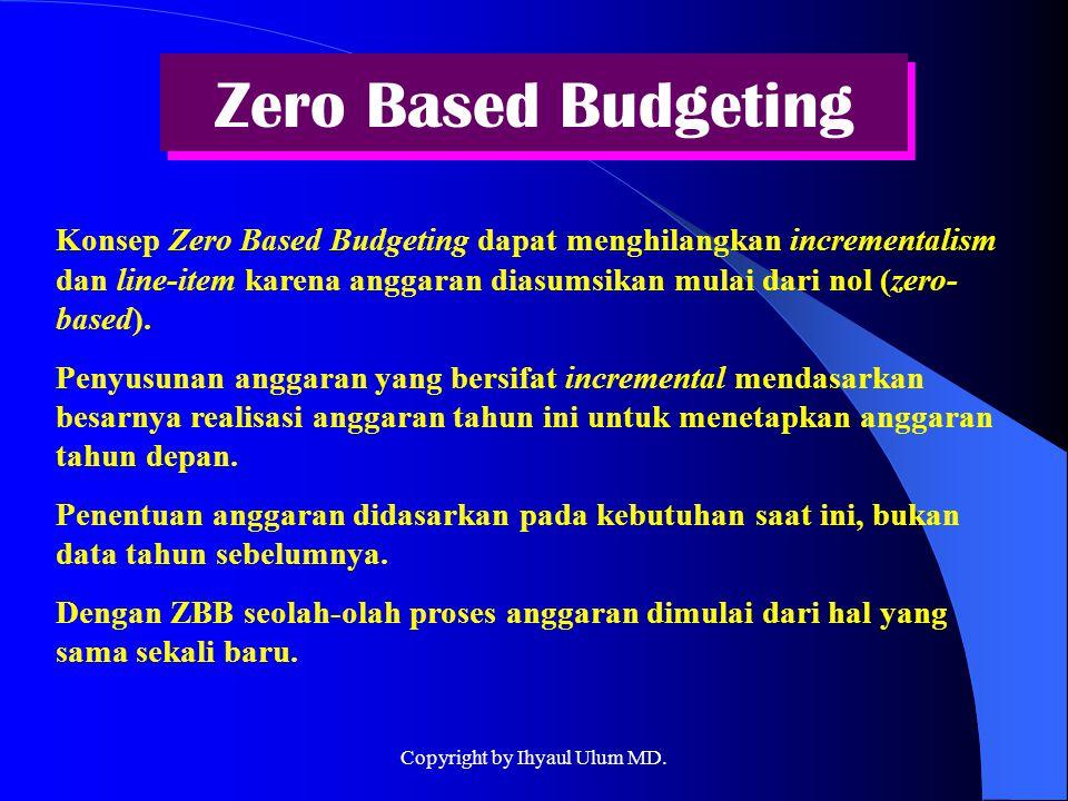 Zero Based Budgeting Konsep Zero Based Budgeting dapat menghilangkan incrementalism dan line-item karena anggaran diasumsikan mulai dari nol (zero- ba