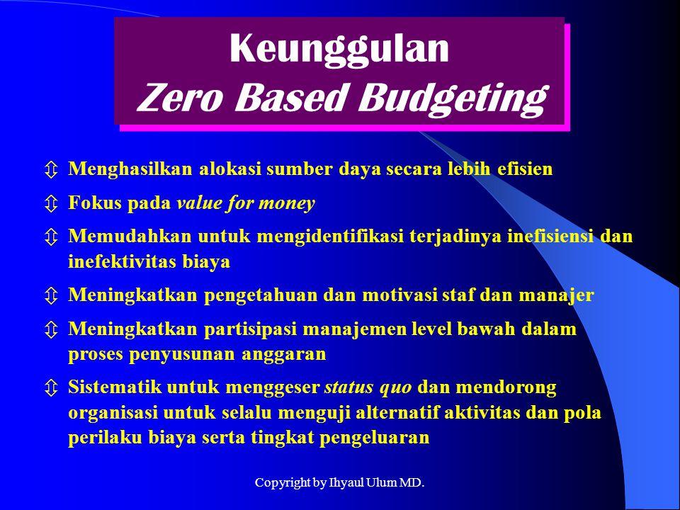 Keunggulan Zero Based Budgeting  Menghasilkan alokasi sumber daya secara lebih efisien  Fokus pada value for money  Memudahkan untuk mengidentifika