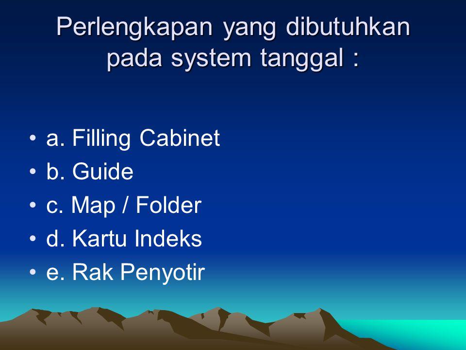 Perlengkapan yang dibutuhkan pada system tanggal : a. Filling Cabinet b. Guide c. Map / Folder d. Kartu Indeks e. Rak Penyotir