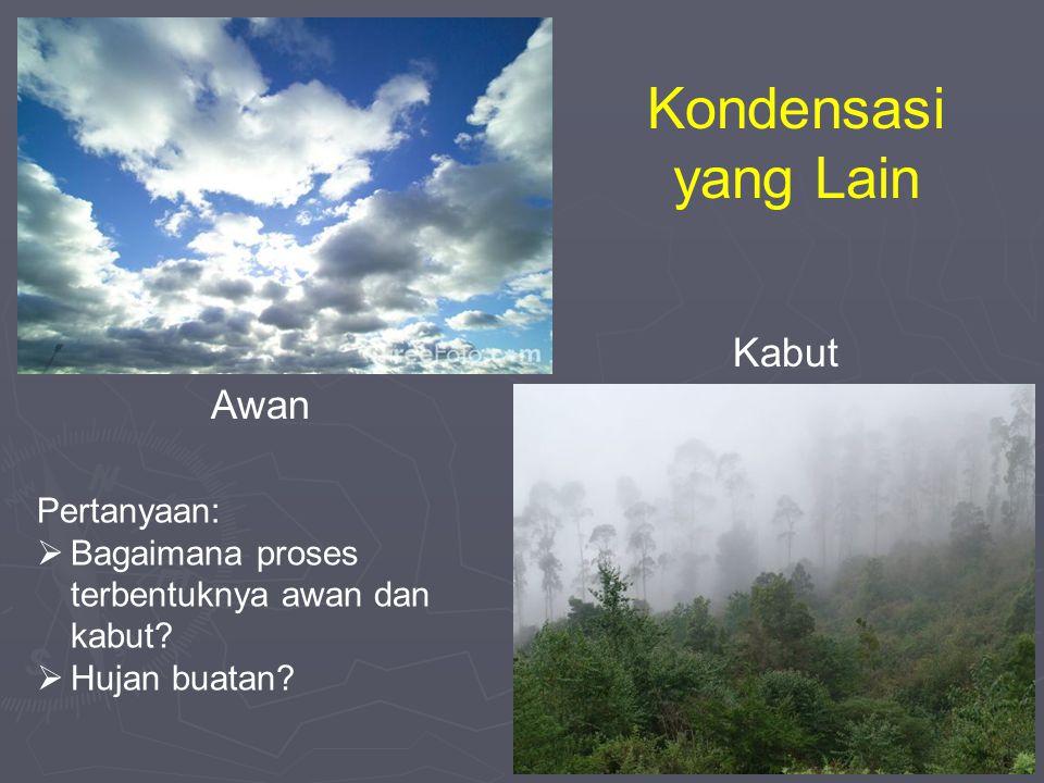 Kondensasi yang Lain Awan Kabut Pertanyaan:  Bagaimana proses terbentuknya awan dan kabut?  Hujan buatan?