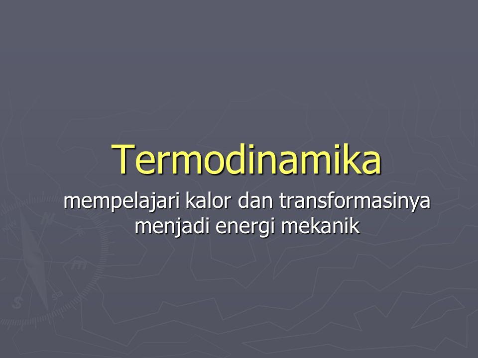 Termodinamika mempelajari kalor dan transformasinya menjadi energi mekanik