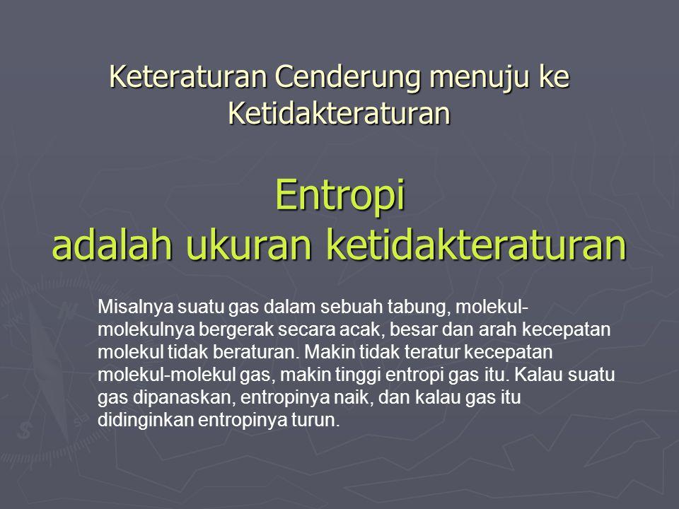 Keteraturan Cenderung menuju ke Ketidakteraturan Entropi adalah ukuran ketidakteraturan Misalnya suatu gas dalam sebuah tabung, molekul- molekulnya bergerak secara acak, besar dan arah kecepatan molekul tidak beraturan.