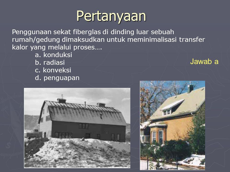 Pertanyaan Penggunaan sekat fiberglas di dinding luar sebuah rumah/gedung dimaksudkan untuk meminimalisasi transfer kalor yang melalui proses…. a. kon