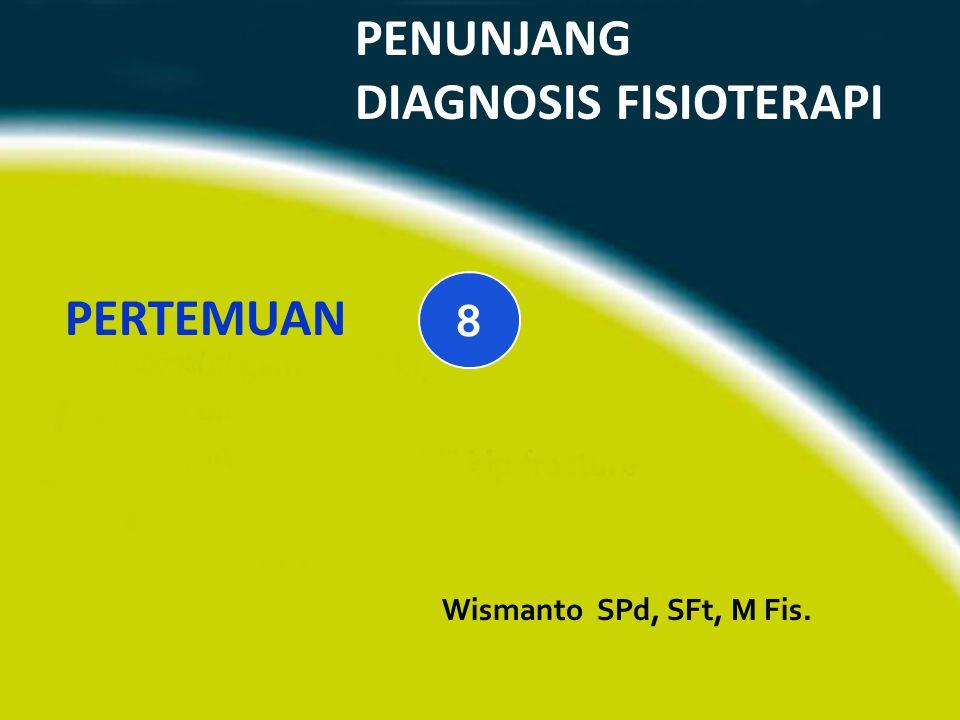 PENUNJANG DIAGNOSIS FISIOTERAPI Wismanto SPd, SFt, M Fis. PERTEMUAN 8