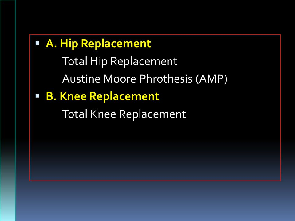  A.Hip Replacement Total Hip Replacement Austine Moore Phrothesis (AMP)  B.